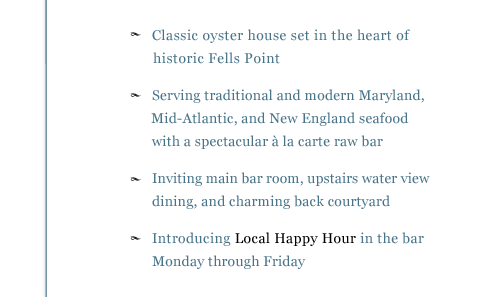 - Classic oyster house look and feel with a spectacular à la carte raw bar - Please join us in the inviting main bar area, upstairs water view dining room, or charming back courtyard - Serving traditional and inspired Maryland, Mid-Atlantic, and New England seafood dishes - Introducing Local Happy Hour in the bar Monday through Friday